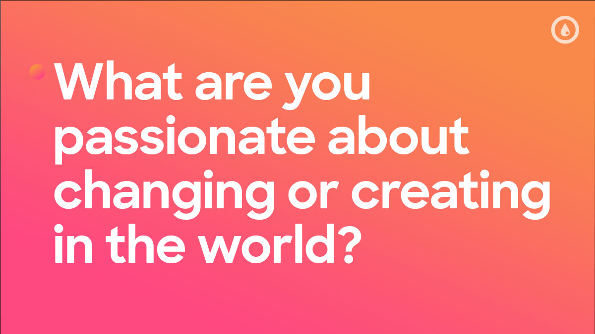 What are you passionate about changing or creating in the world?